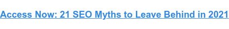Access Now: 21 SEO Myths to Leave Behind in 2021